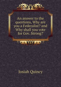 Книга под заказ: «An answer to the questions, Why are you a Federalist? and Why shall you vote for Gov. Strong?»