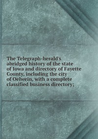 Книга под заказ: «The Telegraph-herald's abridged history of the state of Iowa and directory of Fayette County, including the city of Oelwein, with a complete classified business directory;»