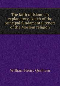 Книга под заказ: «The faith of Islam: an explanatory sketch of the principal fundamental tenets of the Moslem religion»