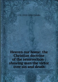 Книга под заказ: «Heaven our home: the Christian doctrine of the resurrection : showing man the victor over sin and death»