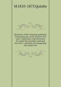 Книга под заказ: «Mysteries of bee-keeping explained. Containing the result of thirty-five years' experience, and directions for using the movable comb and box-hive, . methods of propagating the Italian bee»