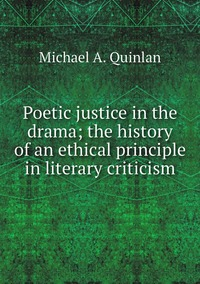 Poetic justice in the drama; the history of an ethical principle in literary criticism, Michael A. Quinlan обложка-превью