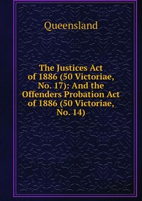 The Justices Act of 1886 (50 Victoriae, No. 17): And the Offenders Probation Act of 1886 (50 Victoriae, No. 14), Queensland обложка-превью