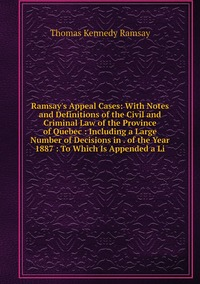 Ramsay's Appeal Cases: With Notes and Definitions of the Civil and Criminal Law of the Province of Quebec : Including a Large Number of Decisions in . of the Year 1887 : To Which Is Appended a Li, Thomas Kennedy Ramsay обложка-превью