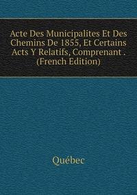Книга под заказ: «Acte Des Municipalites Et Des Chemins De 1855, Et Certains Acts Y Relatifs, Comprenant . (French Edition)»