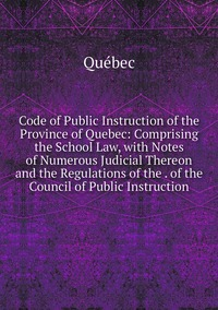 Книга под заказ: «Code of Public Instruction of the Province of Quebec: Comprising the School Law, with Notes of Numerous Judicial Thereon and the Regulations of the . of the Council of Public Instruction»