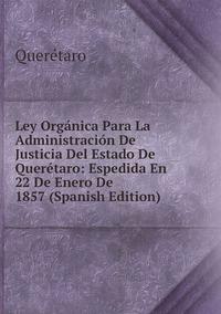 Книга под заказ: «Ley Orgánica Para La Administración De Justicia Del Estado De Querétaro: Espedida En 22 De Enero De 1857 (Spanish Edition)»