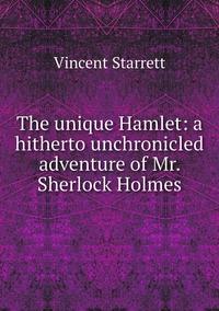 The unique Hamlet: a hitherto unchronicled adventure of Mr. Sherlock Holmes, Vincent Starrett обложка-превью