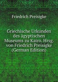 Griechische Urkunden des ägyptischen Museums zu Kairo. Hrsg. von Friedrich Preisigke (German Edition), Friedrich Preisigke обложка-превью