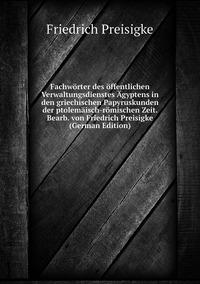 Fachwörter des öffentlichen Verwaltungsdienstes Ägyptens in den griechischen Papyruskunden der ptolemäisch-römischen Zeit. Bearb. von Friedrich Preisigke (German Edition), Friedrich Preisigke обложка-превью