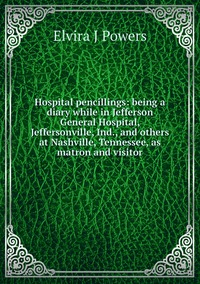 Hospital pencillings: being a diary while in Jefferson General Hospital, Jeffersonville, Ind., and others at Nashville, Tennessee, as matron and visitor, Elvira J Powers обложка-превью