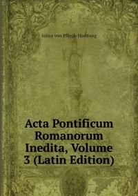 Acta Pontificum Romanorum Inedita, Volume 3 (Latin Edition), Julius Von Pflugk-Harttung обложка-превью