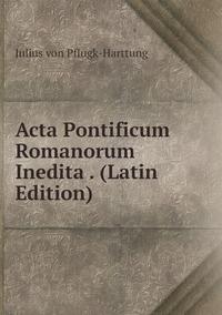 Acta Pontificum Romanorum Inedita . (Latin Edition), Julius Von Pflugk-Harttung обложка-превью