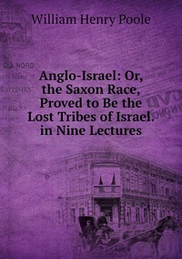 Anglo-Israel: Or, the Saxon Race, Proved to Be the Lost Tribes of Israel. in Nine Lectures, William Henry Poole обложка-превью