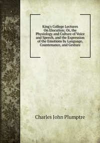 King's College Lectures On Elocution; Or, the Physiology and Culture of Voice and Speech, and the Expression of the Emotions by Language, Countenance, and Gesture, Charles John Plumptre обложка-превью