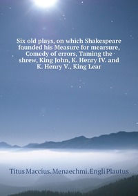 Six old plays, on which Shakespeare founded his Measure for mearsure, Comedy of errors, Taming the shrew, King John, K. Henry IV. and K. Henry V., King Lear, Titus Maccius. Menaechmi. Engli Plautus обложка-превью