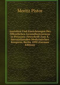 Anstalten Und Einrichtungen Des Öffentlichen Gesundheitswesens in Preussen: Festschrift Zum X. Internationalen Medizinischen Kongress, Berlin 1890 (German Edition), Moritz Pistor обложка-превью