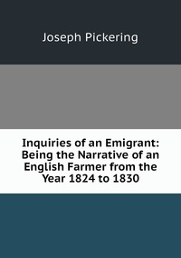 Inquiries of an Emigrant: Being the Narrative of an English Farmer from the Year 1824 to 1830, Joseph Pickering обложка-превью
