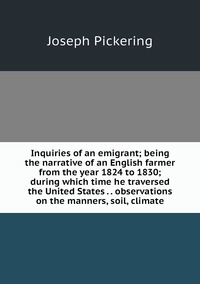 Inquiries of an emigrant; being the narrative of an English farmer from the year 1824 to 1830; during which time he traversed the United States . . observations on the manners, soil, climate, Joseph Pickering обложка-превью