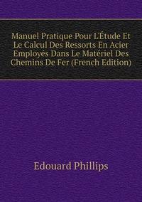 Manuel Pratique Pour L'Étude Et Le Calcul Des Ressorts En Acier Employés Dans Le Matériel Des Chemins De Fer (French Edition), Edouard Phillips обложка-превью