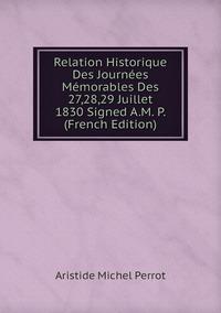 Relation Historique Des Journées Mémorables Des 27,28,29 Juillet 1830 Signed A.M. P. (French Edition), Aristide Michel Perrot обложка-превью