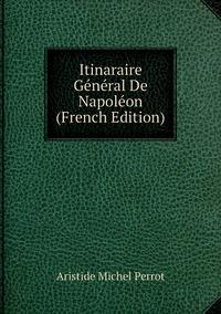 Itinaraire Général De Napoléon (French Edition), Aristide Michel Perrot обложка-превью