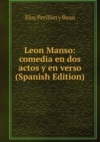 Leon Manso: comedia en dos actos y en verso (Spanish Edition), Eloy Perillan y Buxo обложка-превью