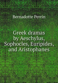 Greek dramas by Aeschylus, Sophocles, Euripides, and Aristophanes, Bernadotte Perrin обложка-превью