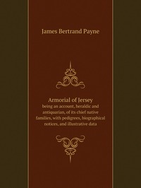 Armorial of Jersey: being an account, heraldic and antiquarian, of its chief native families, with pedigrees, biographical notices, and illustrative data, James Bertrand Payne обложка-превью