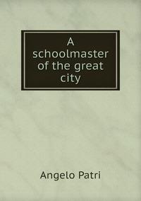 A schoolmaster of the great city, Angelo Patri обложка-превью