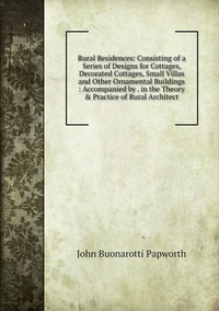 Rural Residences: Consisting of a Series of Designs for Cottages, Decorated Cottages, Small Villas and Other Ornamental Buildings : Accompanied by . in the Theory & Practice of Rural Architect, John Buonarotti Papworth обложка-превью