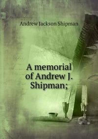 A memorial of Andrew J. Shipman;, Andrew Jackson Shipman обложка-превью