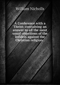 A Conference with a Theist: containing an answer to all the most usual objections of the infidels against the Christian religion ., William Nicholls обложка-превью
