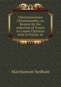 Christianissimus Christianandus, or, Reason for the reduction of France to a more Christian state in Europ. sic, Marchamont Nedham обложка-превью