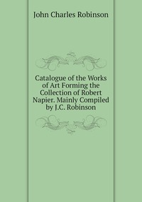 Catalogue of the Works of Art Forming the Collection of Robert Napier. Mainly Compiled by J.C. Robinson, John Charles Robinson обложка-превью