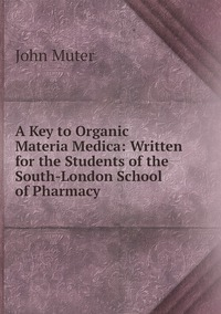 Книга под заказ: «A Key to Organic Materia Medica: Written for the Students of the South-London School of Pharmacy»