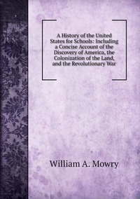 A History of the United States for Schools: Including a Concise Account of the Discovery of America, the Colonization of the Land, and the Revolutionary War, William A. Mowry обложка-превью