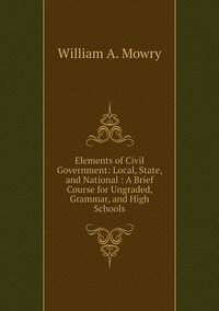 Elements of Civil Government: Local, State, and National : A Brief Course for Ungraded, Grammar, and High Schools, William A. Mowry обложка-превью