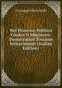 Nel Processo Politico Contro Il Ministero: Democratico Toscano Schiarimenti (Italian Edition), Giuseppe Montanelli обложка-превью