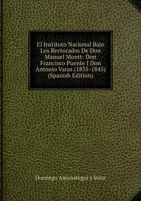 El Instituto Nacional Bajo Los Rectorados De Don Manuel Montt: Don Francisco Puente I Don Antonio Varas (1835-1845) (Spanish Edition), Domingo Amunategui y Solar обложка-превью
