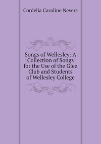 Songs of Wellesley: A Collection of Songs for the Use of the Glee Club and Students of Wellesley College, Cordelia Caroline Nevers обложка-превью
