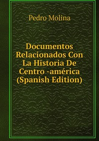 Documentos Relacionados Con La Historia De Centro -américa (Spanish Edition), Pedro Molina обложка-превью
