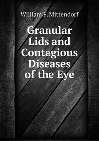 Granular Lids and Contagious Diseases of the Eye, William F. Mittendorf обложка-превью