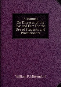 A Manual On Diseases of the Eye and Ear: For the Use of Students and Practitioners, William F. Mittendorf обложка-превью