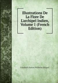 Illustrations De La Flore De L'archipel Indien, Volume 1 (French Edition), Friedrich Anton Wilhelm Miquel обложка-превью