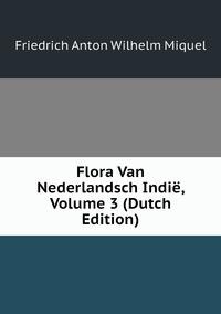 Flora Van Nederlandsch Indië, Volume 3 (Dutch Edition), Friedrich Anton Wilhelm Miquel обложка-превью
