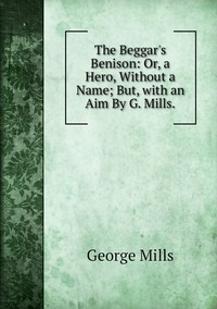 The Beggar's Benison: Or, a Hero, Without a Name; But, with an Aim By G. Mills., George Mills обложка-превью