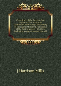 Chronicles of the Twenty-first regiment New York state volunteers, embracing a full history of the regiment from the enrolling of the first volunteer . 18, 1863. Including a copy of muster out roll, J Harrison Mills обложка-превью