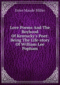 Love Poems And The Boyhood Of Kentucky's Poet: Being The Life-story Of William Lee Popham, Estes Maude Miller обложка-превью