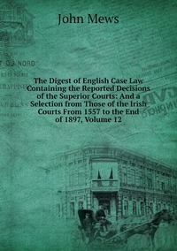 The Digest of English Case Law Containing the Reported Decisions of the Superior Courts: And a Selection from Those of the Irish Courts From 1557 to the End of 1897, Volume 12, John Mews обложка-превью